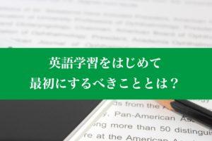 英語学習をはじめて最初にするべきこととは?
