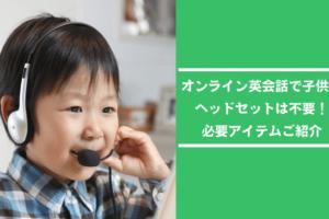 オンライン英会話で子供にヘッドセットは不要【必要アイテムご紹介】